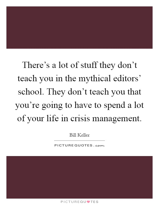There's a lot of stuff they don't teach you in the mythical editors' school. They don't teach you that you're going to have to spend a lot of your life in crisis management Picture Quote #1