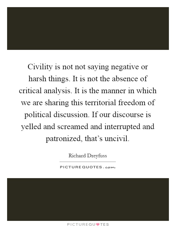 Civility is not not saying negative or harsh things. It is not the absence of critical analysis. It is the manner in which we are sharing this territorial freedom of political discussion. If our discourse is yelled and screamed and interrupted and patronized, that's uncivil Picture Quote #1