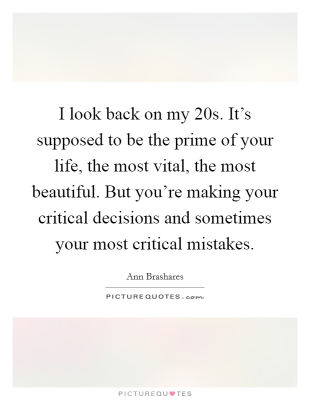 I look back on my 20s. It's supposed to be the prime of your life, the most vital, the most beautiful. But you're making your critical decisions and sometimes your most critical mistakes Picture Quote #1