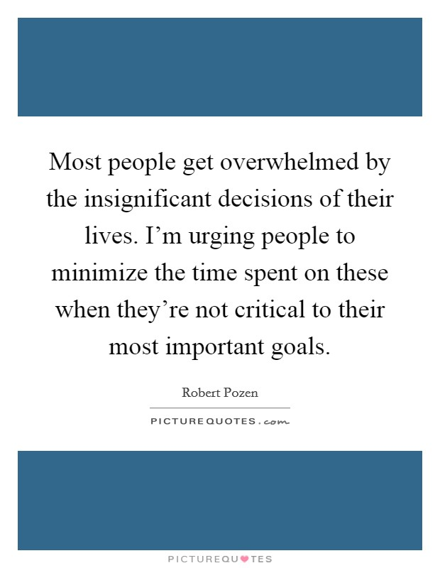 Most people get overwhelmed by the insignificant decisions of their lives. I'm urging people to minimize the time spent on these when they're not critical to their most important goals. Picture Quote #1