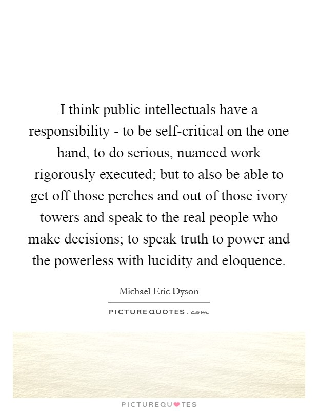 I think public intellectuals have a responsibility - to be self-critical on the one hand, to do serious, nuanced work rigorously executed; but to also be able to get off those perches and out of those ivory towers and speak to the real people who make decisions; to speak truth to power and the powerless with lucidity and eloquence Picture Quote #1