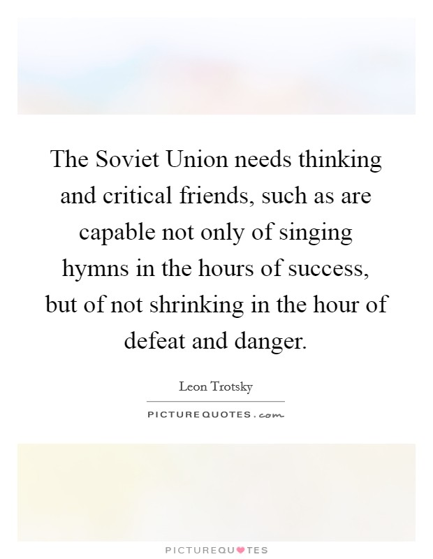 The Soviet Union needs thinking and critical friends, such as are capable not only of singing hymns in the hours of success, but of not shrinking in the hour of defeat and danger Picture Quote #1