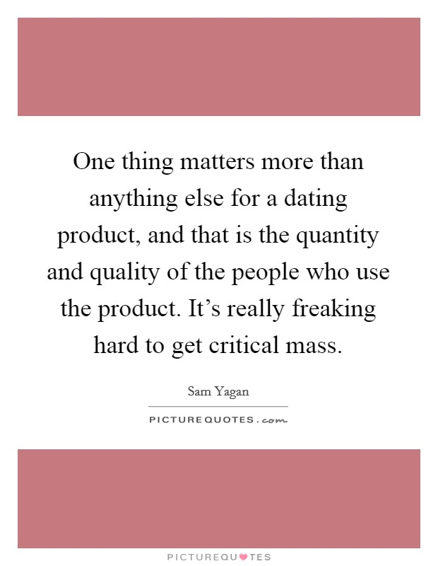 One thing matters more than anything else for a dating product, and that is the quantity and quality of the people who use the product. It's really freaking hard to get critical mass Picture Quote #1