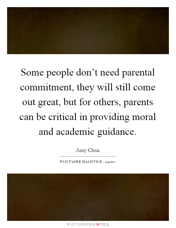 Some people don't need parental commitment, they will still come out great, but for others, parents can be critical in providing moral and academic guidance Picture Quote #1