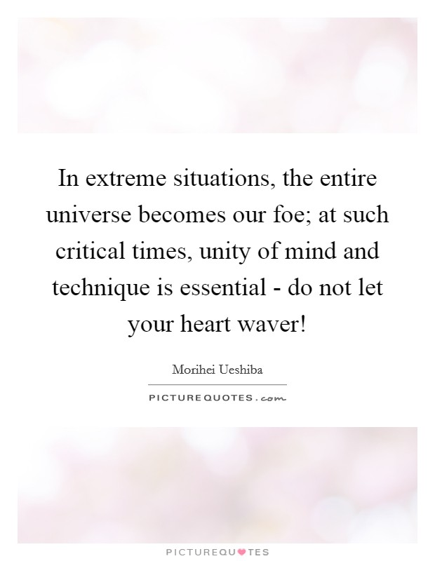 In extreme situations, the entire universe becomes our foe; at such critical times, unity of mind and technique is essential - do not let your heart waver! Picture Quote #1
