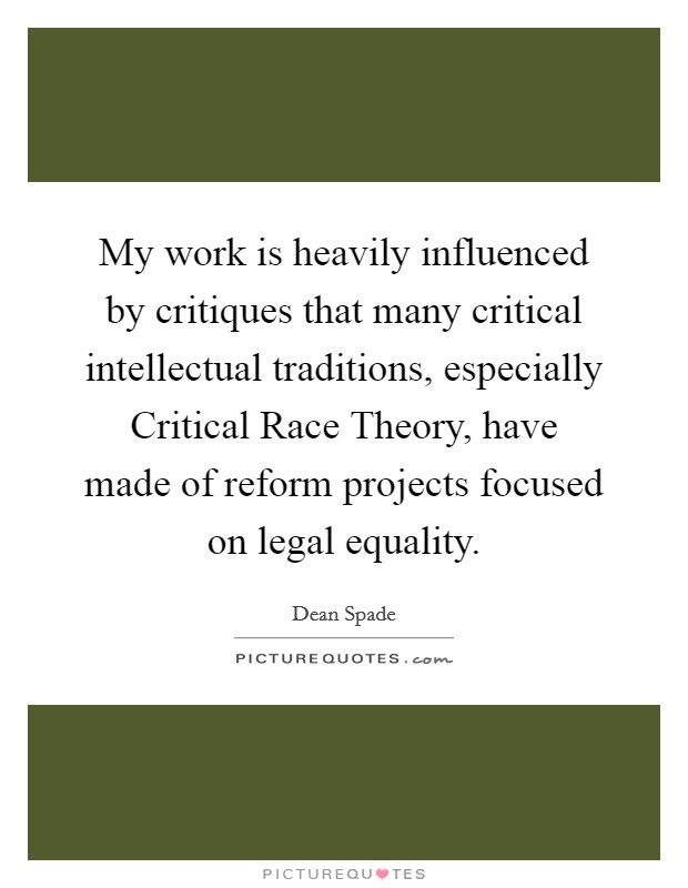 My work is heavily influenced by critiques that many critical intellectual traditions, especially Critical Race Theory, have made of reform projects focused on legal equality Picture Quote #1