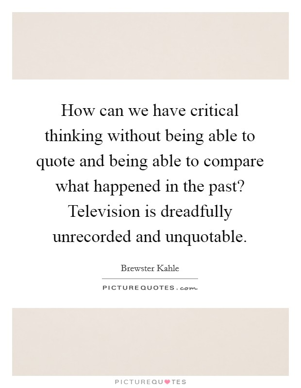 How can we have critical thinking without being able to quote and being able to compare what happened in the past? Television is dreadfully unrecorded and unquotable Picture Quote #1