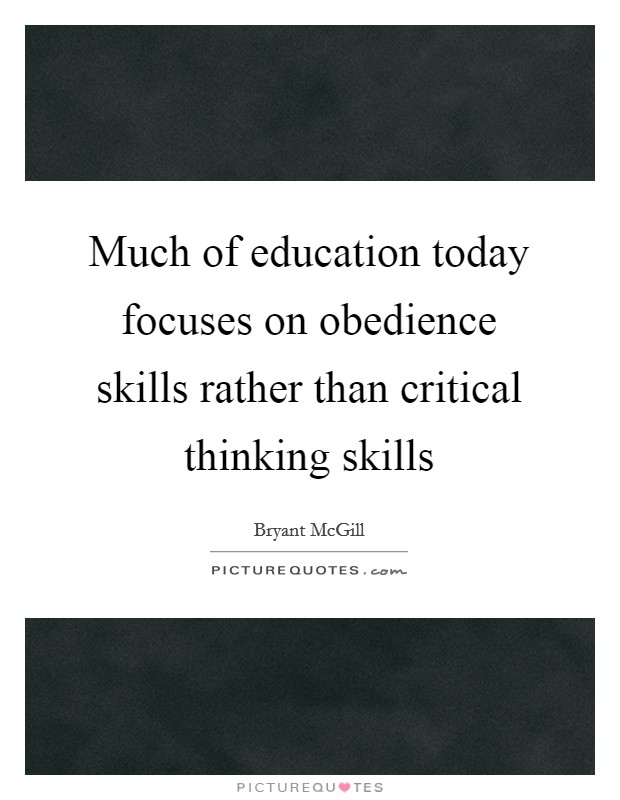 Much of education today focuses on obedience skills rather than critical thinking skills Picture Quote #1