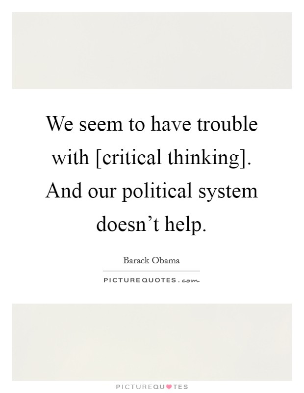 We seem to have trouble with [critical thinking]. And our political system doesn't help Picture Quote #1