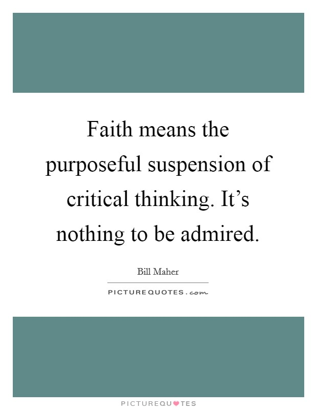 Faith means the purposeful suspension of critical thinking. It's nothing to be admired Picture Quote #1