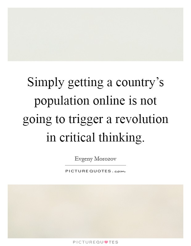 Simply getting a country's population online is not going to trigger a revolution in critical thinking Picture Quote #1