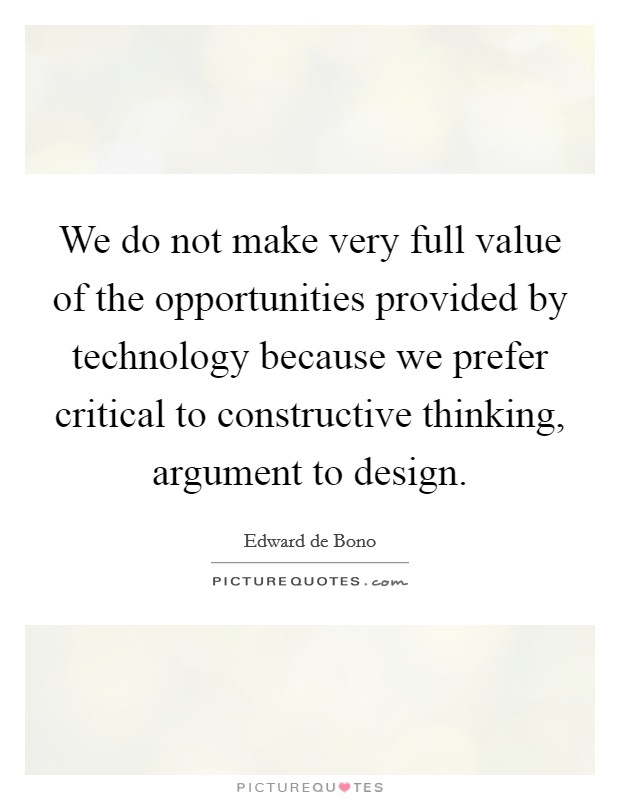 We do not make very full value of the opportunities provided by technology because we prefer critical to constructive thinking, argument to design Picture Quote #1