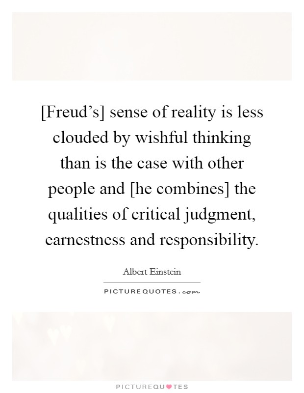 [Freud's] sense of reality is less clouded by wishful thinking than is the case with other people and [he combines] the qualities of critical judgment, earnestness and responsibility Picture Quote #1
