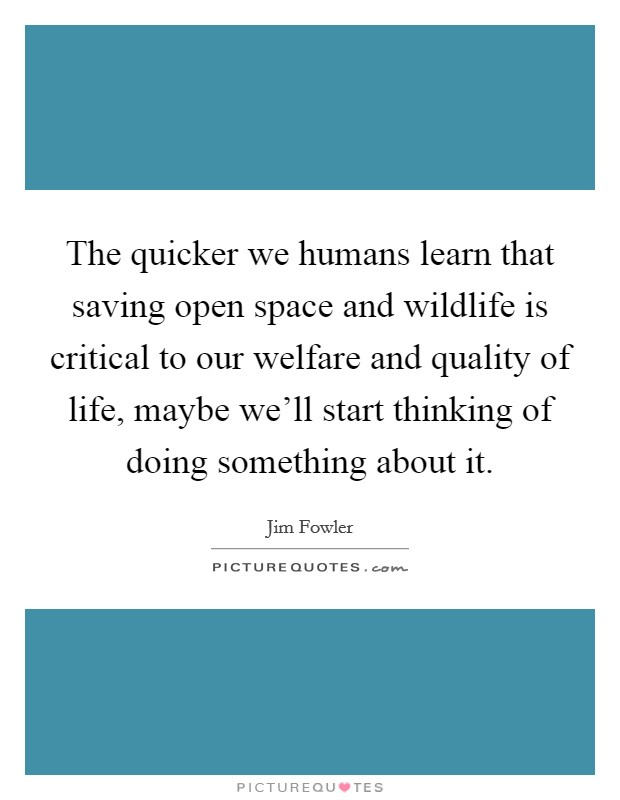 The quicker we humans learn that saving open space and wildlife is critical to our welfare and quality of life, maybe we'll start thinking of doing something about it Picture Quote #1
