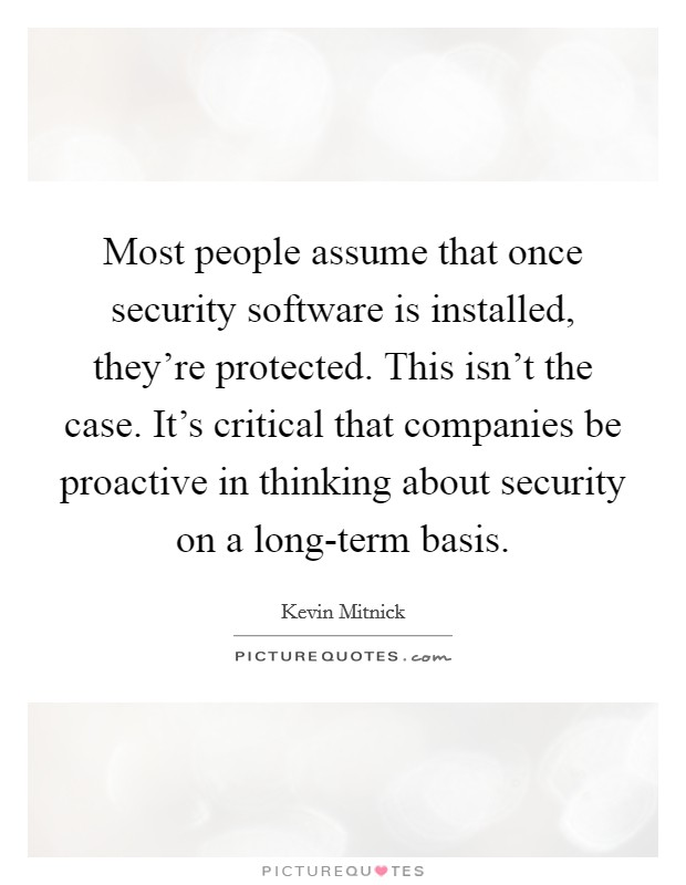 Most people assume that once security software is installed, they're protected. This isn't the case. It's critical that companies be proactive in thinking about security on a long-term basis Picture Quote #1