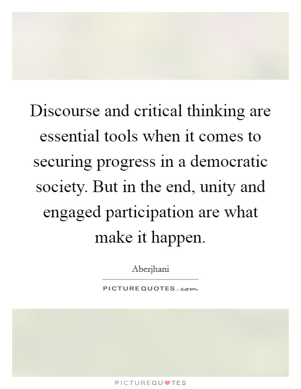 Discourse and critical thinking are essential tools when it comes to securing progress in a democratic society. But in the end, unity and engaged participation are what make it happen Picture Quote #1