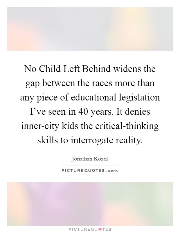 No Child Left Behind widens the gap between the races more than any piece of educational legislation I've seen in 40 years. It denies inner-city kids the critical-thinking skills to interrogate reality Picture Quote #1