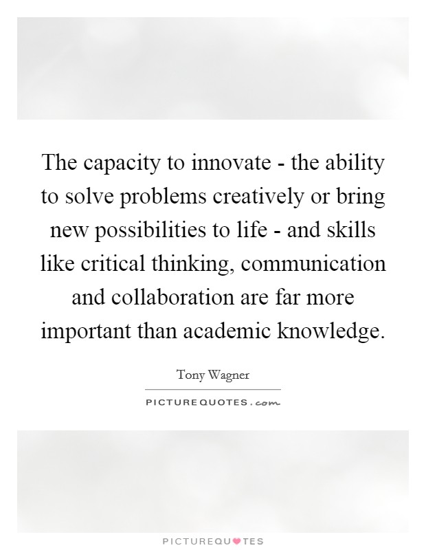 The capacity to innovate - the ability to solve problems creatively or bring new possibilities to life - and skills like critical thinking, communication and collaboration are far more important than academic knowledge Picture Quote #1