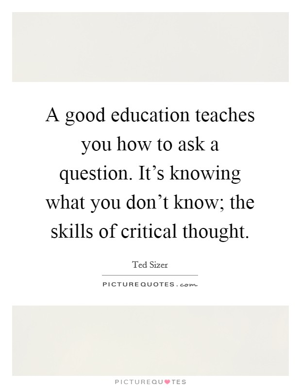 A good education teaches you how to ask a question. It's knowing what you don't know; the skills of critical thought Picture Quote #1