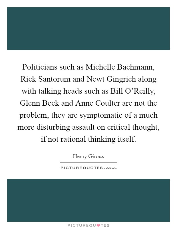 Politicians such as Michelle Bachmann, Rick Santorum and Newt Gingrich along with talking heads such as Bill O'Reilly, Glenn Beck and Anne Coulter are not the problem, they are symptomatic of a much more disturbing assault on critical thought, if not rational thinking itself Picture Quote #1