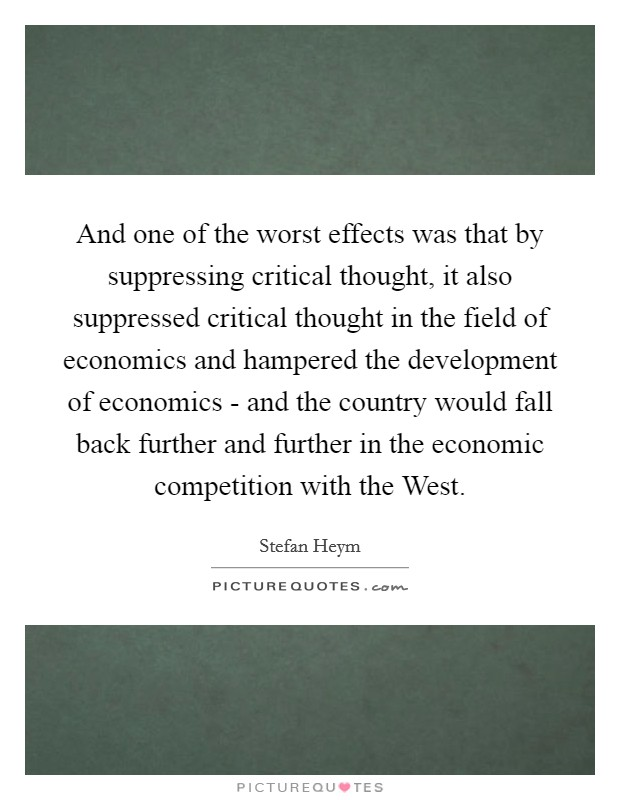 And one of the worst effects was that by suppressing critical thought, it also suppressed critical thought in the field of economics and hampered the development of economics - and the country would fall back further and further in the economic competition with the West Picture Quote #1