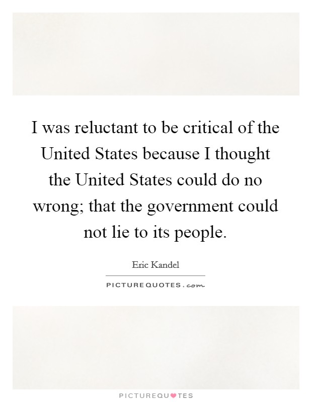 I was reluctant to be critical of the United States because I thought the United States could do no wrong; that the government could not lie to its people Picture Quote #1