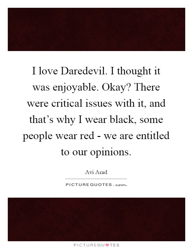 I love Daredevil. I thought it was enjoyable. Okay? There were critical issues with it, and that's why I wear black, some people wear red - we are entitled to our opinions Picture Quote #1