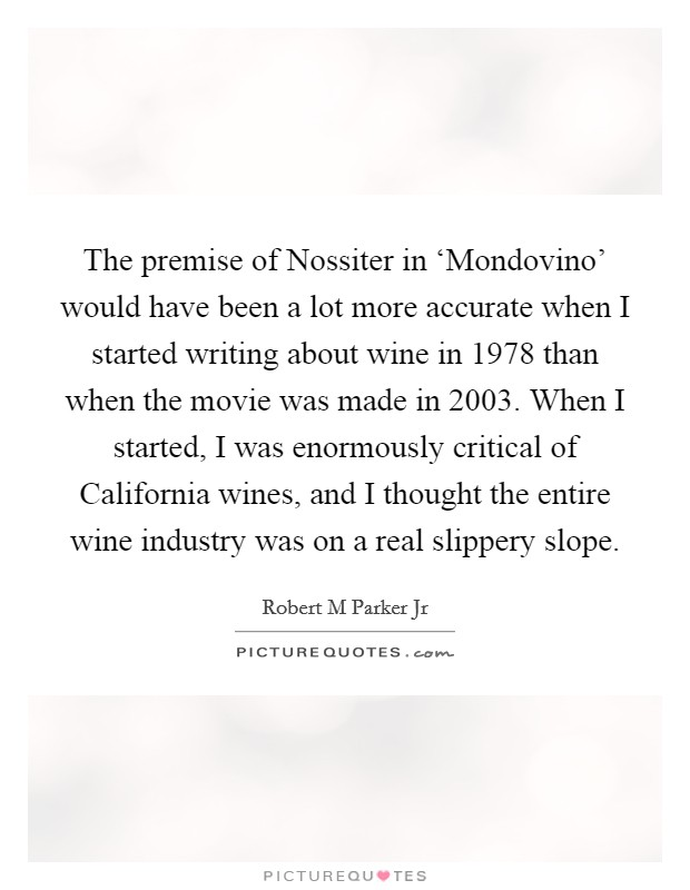 The premise of Nossiter in 'Mondovino' would have been a lot more accurate when I started writing about wine in 1978 than when the movie was made in 2003. When I started, I was enormously critical of California wines, and I thought the entire wine industry was on a real slippery slope Picture Quote #1