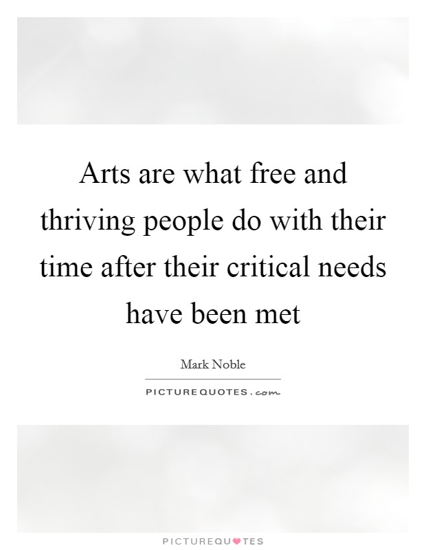 Arts are what free and thriving people do with their time after their critical needs have been met Picture Quote #1
