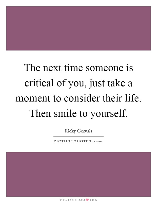 The next time someone is critical of you, just take a moment to consider their life. Then smile to yourself Picture Quote #1