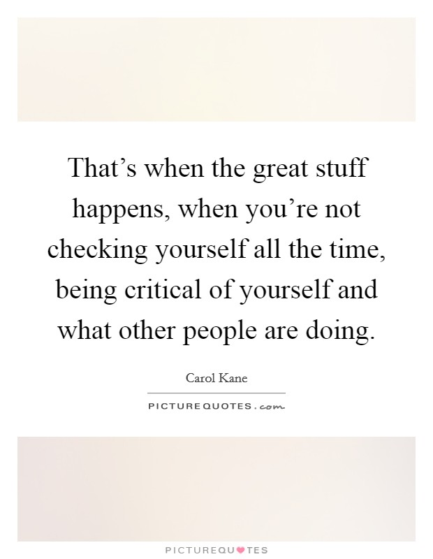 That's when the great stuff happens, when you're not checking yourself all the time, being critical of yourself and what other people are doing Picture Quote #1