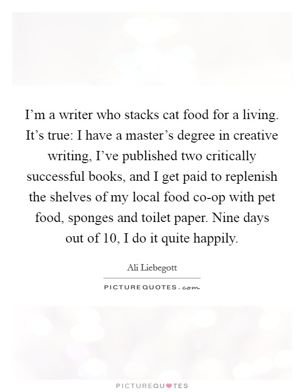 I'm a writer who stacks cat food for a living. It's true: I have a master's degree in creative writing, I've published two critically successful books, and I get paid to replenish the shelves of my local food co-op with pet food, sponges and toilet paper. Nine days out of 10, I do it quite happily Picture Quote #1