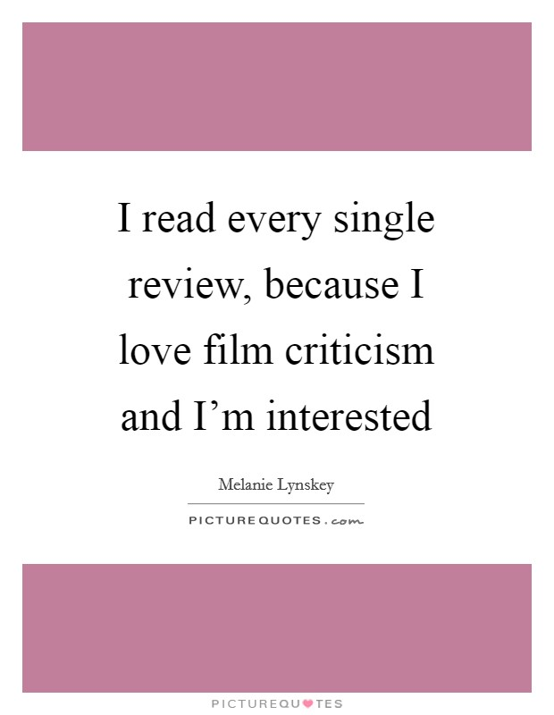 I read every single review, because I love film criticism and I'm interested Picture Quote #1