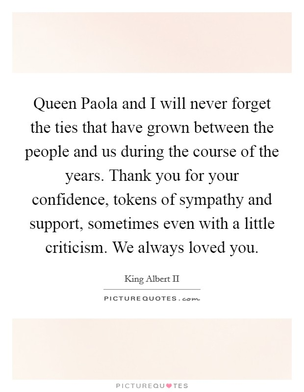 Queen Paola and I will never forget the ties that have grown between the people and us during the course of the years. Thank you for your confidence, tokens of sympathy and support, sometimes even with a little criticism. We always loved you Picture Quote #1