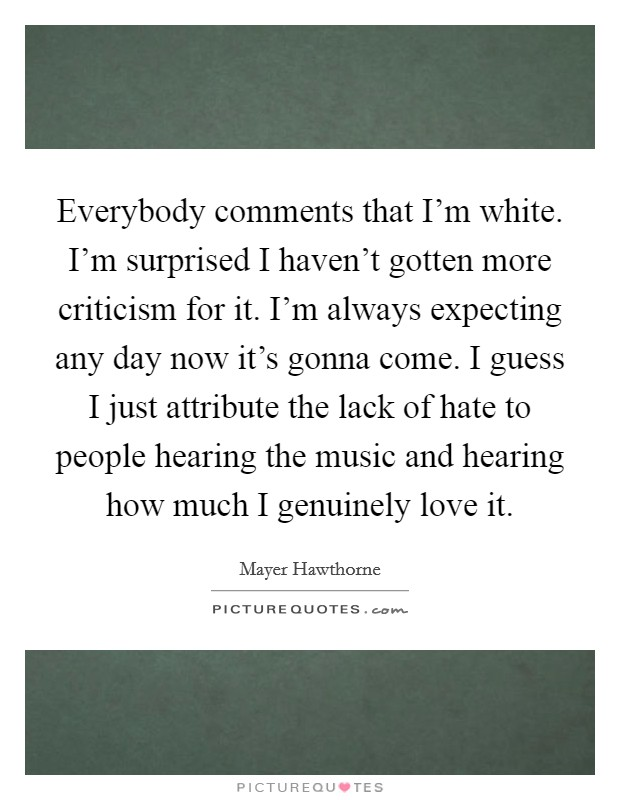Everybody comments that I'm white. I'm surprised I haven't gotten more criticism for it. I'm always expecting any day now it's gonna come. I guess I just attribute the lack of hate to people hearing the music and hearing how much I genuinely love it Picture Quote #1