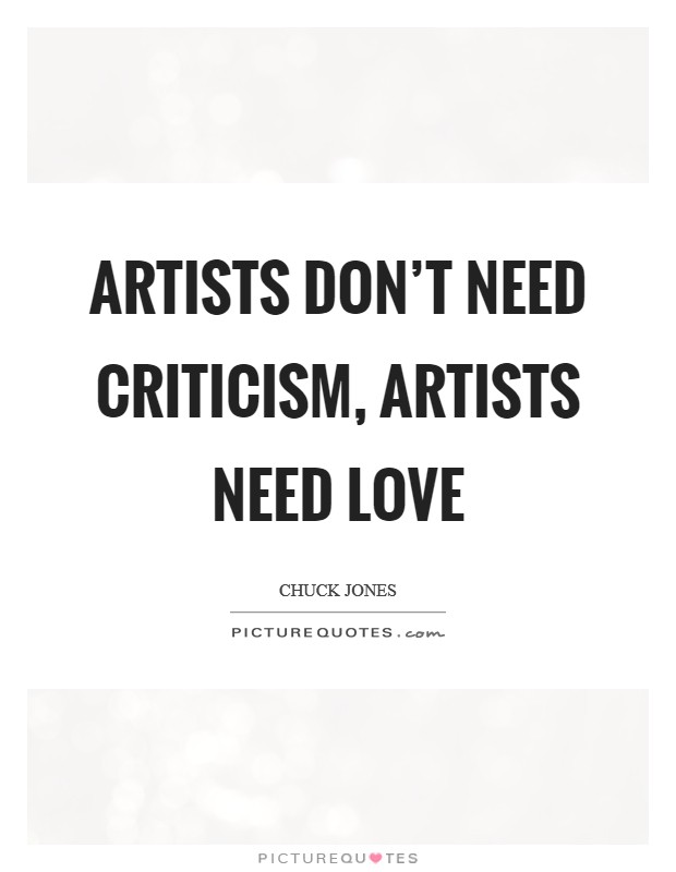 Artists don't need criticism, artists need love Picture Quote #1
