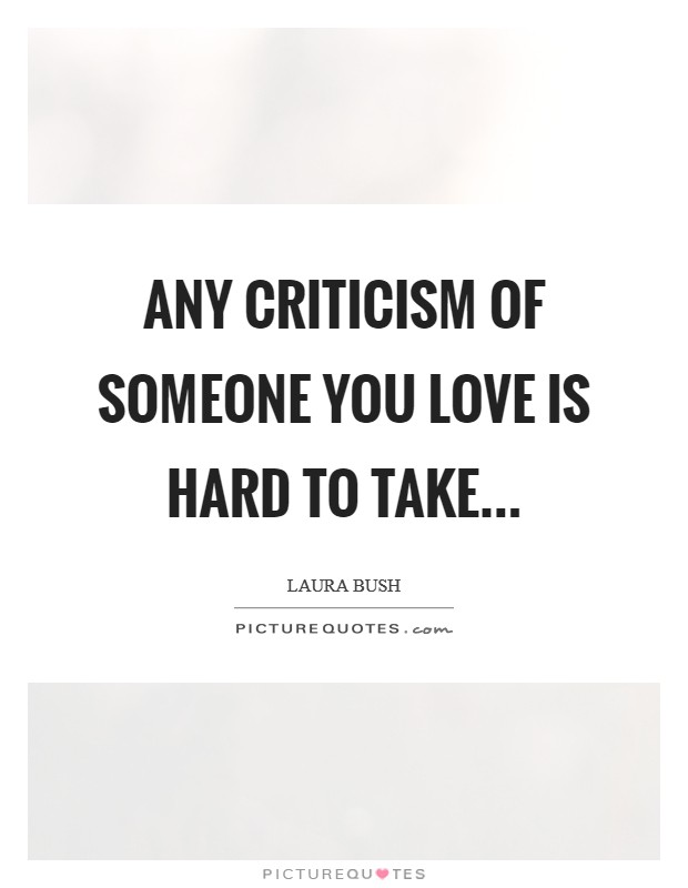 Any criticism of someone you love is hard to take Picture Quote #1
