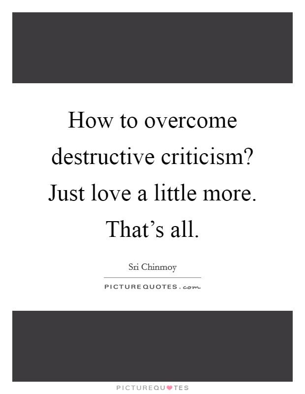 How to overcome destructive criticism? Just love a little more. That's all Picture Quote #1