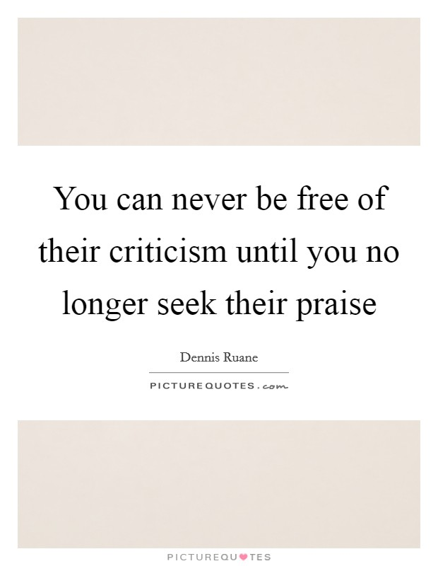 You can never be free of their criticism until you no longer seek their praise Picture Quote #1