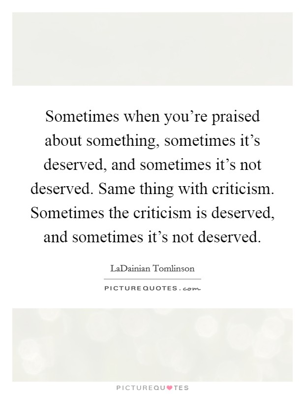 Sometimes when you're praised about something, sometimes it's deserved, and sometimes it's not deserved. Same thing with criticism. Sometimes the criticism is deserved, and sometimes it's not deserved Picture Quote #1