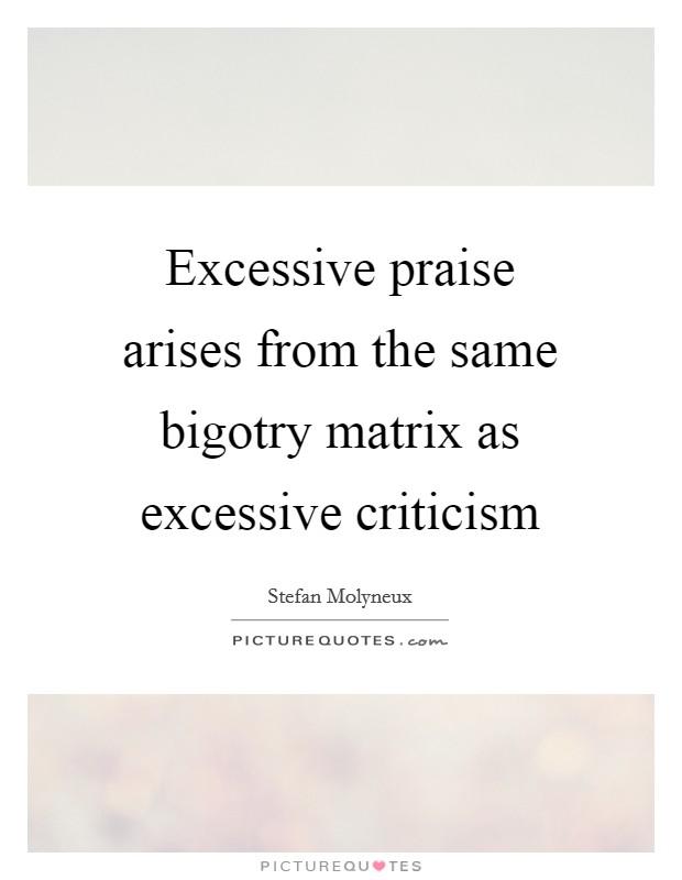 Excessive praise arises from the same bigotry matrix as excessive criticism Picture Quote #1