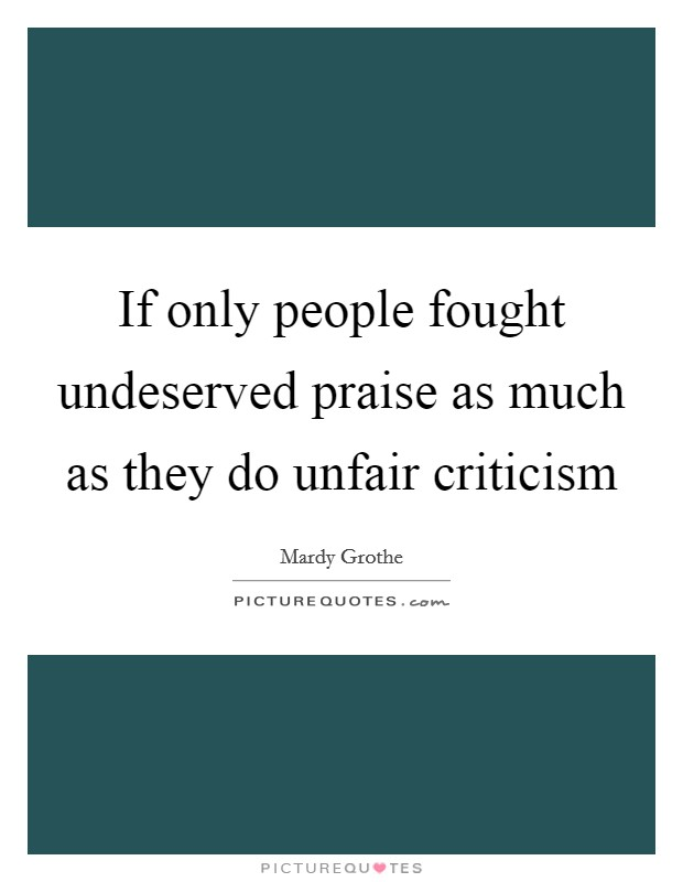If only people fought undeserved praise as much as they do unfair criticism Picture Quote #1