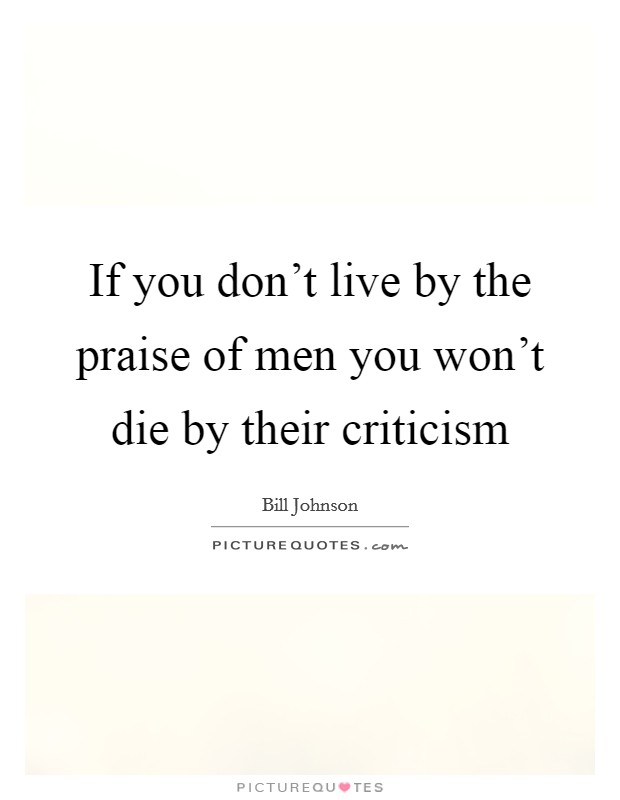 If you don't live by the praise of men you won't die by their criticism Picture Quote #1
