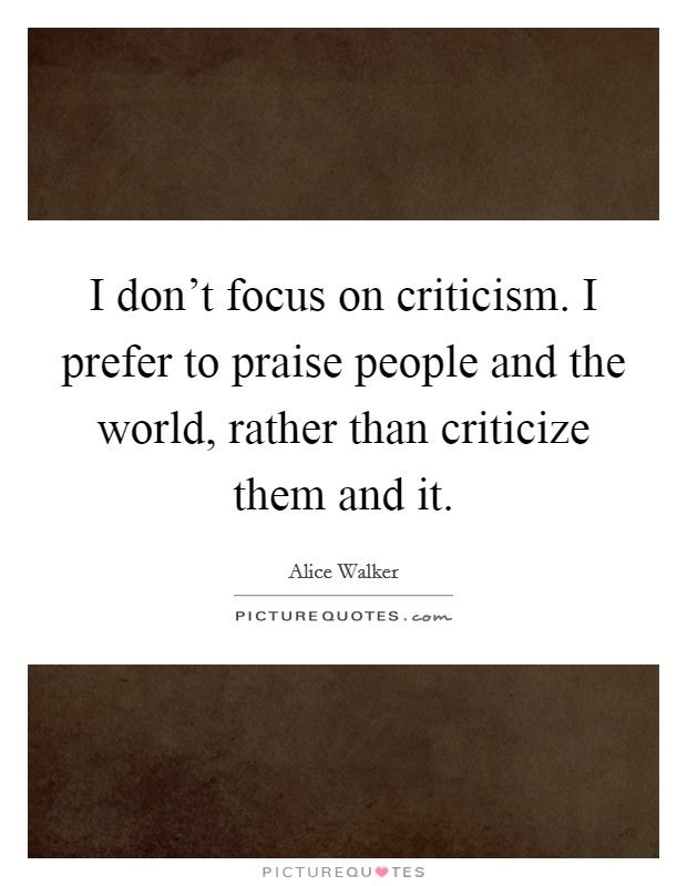 I don't focus on criticism. I prefer to praise people and the world, rather than criticize them and it Picture Quote #1