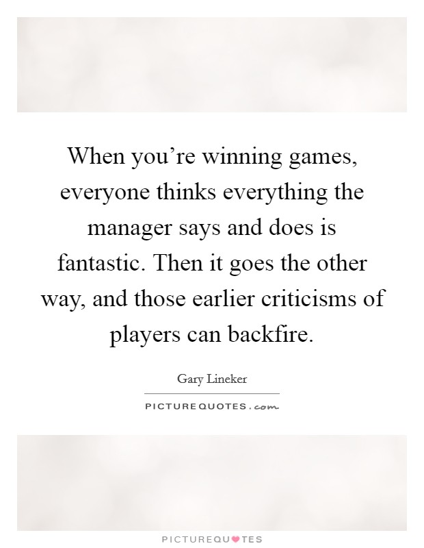 When you're winning games, everyone thinks everything the manager says and does is fantastic. Then it goes the other way, and those earlier criticisms of players can backfire Picture Quote #1