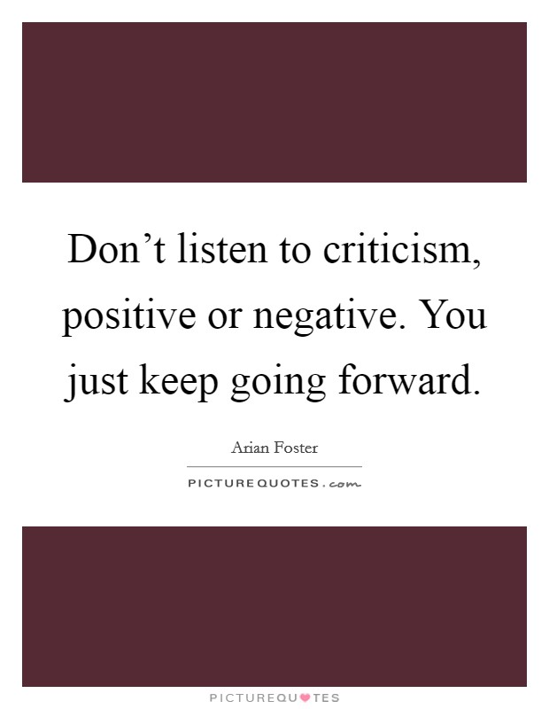 Don't listen to criticism, positive or negative. You just keep going forward Picture Quote #1