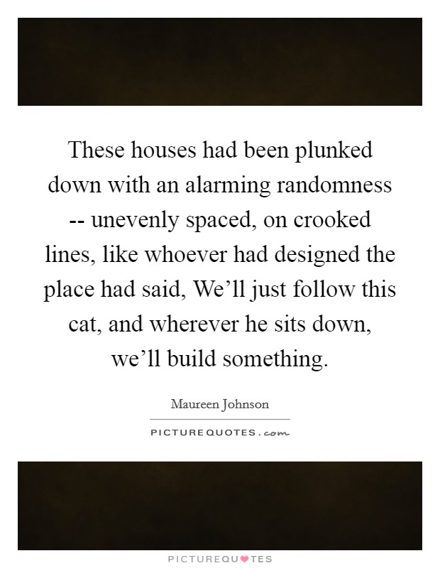 These houses had been plunked down with an alarming randomness -- unevenly spaced, on crooked lines, like whoever had designed the place had said, We'll just follow this cat, and wherever he sits down, we'll build something Picture Quote #1