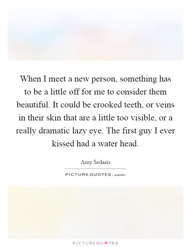 When I meet a new person, something has to be a little off for me to consider them beautiful. It could be crooked teeth, or veins in their skin that are a little too visible, or a really dramatic lazy eye. The first guy I ever kissed had a water head Picture Quote #1