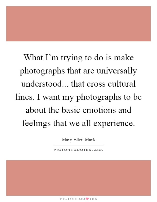 What I'm trying to do is make photographs that are universally understood... that cross cultural lines. I want my photographs to be about the basic emotions and feelings that we all experience Picture Quote #1