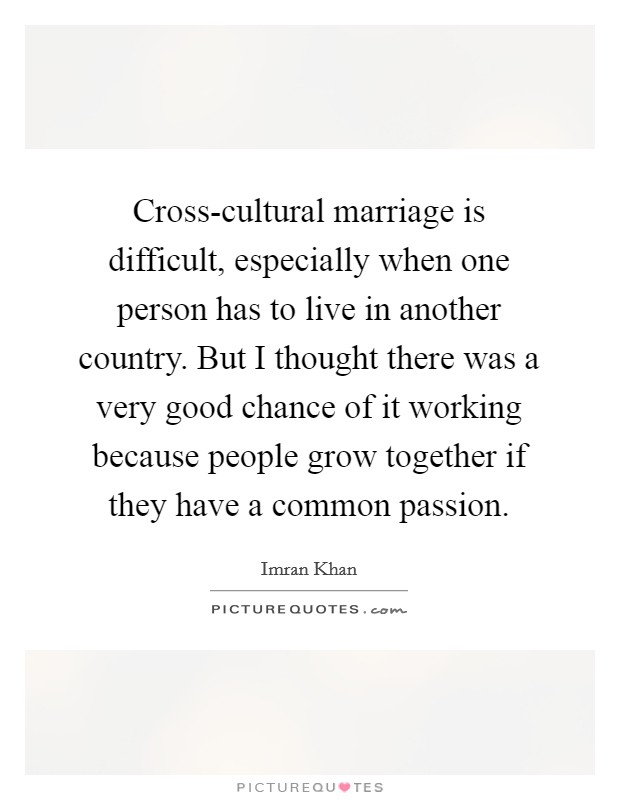 Cross-cultural marriage is difficult, especially when one person has to live in another country. But I thought there was a very good chance of it working because people grow together if they have a common passion Picture Quote #1